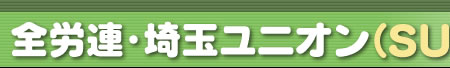 ひとりでも入れる 新しい労働組合 全労連・埼玉ユニオンSU